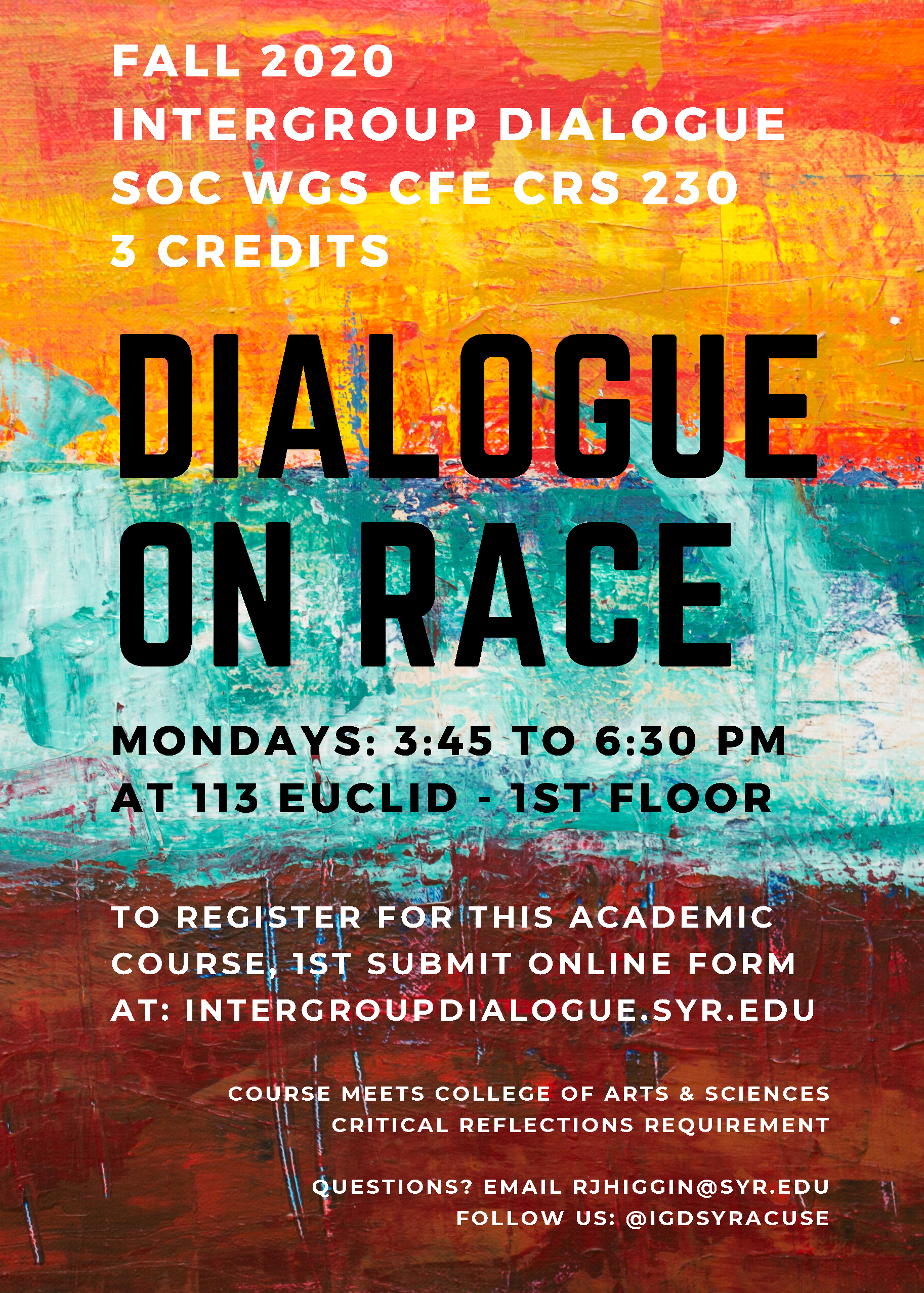 SOC WGS CFE CRS 230 3 credits Dialogue on Race & Ethnicity on Mondays 3:45 to 6:30 pm at 113 Euclid first floor To register, first submit an online form at: intergroupdialogue.syr.edu Questions? rjhiggin@syr.edu Follow us: @igdsyracuse